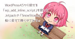 WordPress4.5から使える wp_add_inline_script を使って「SnowStorm.js」を「桜」に変えて降らせてみる